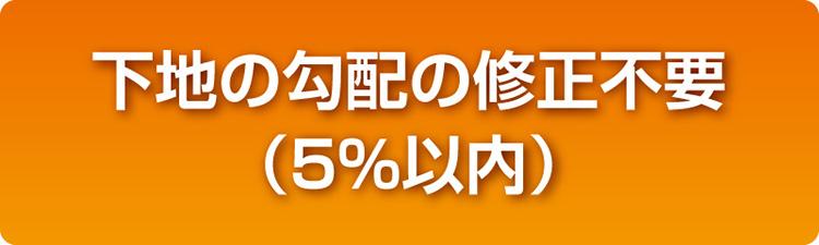 下地の勾配の修正不要(5%以内)